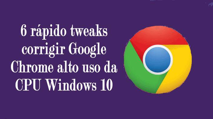 6 rápido tweaks corrigir Google Chrome alto uso da CPU Windows 10